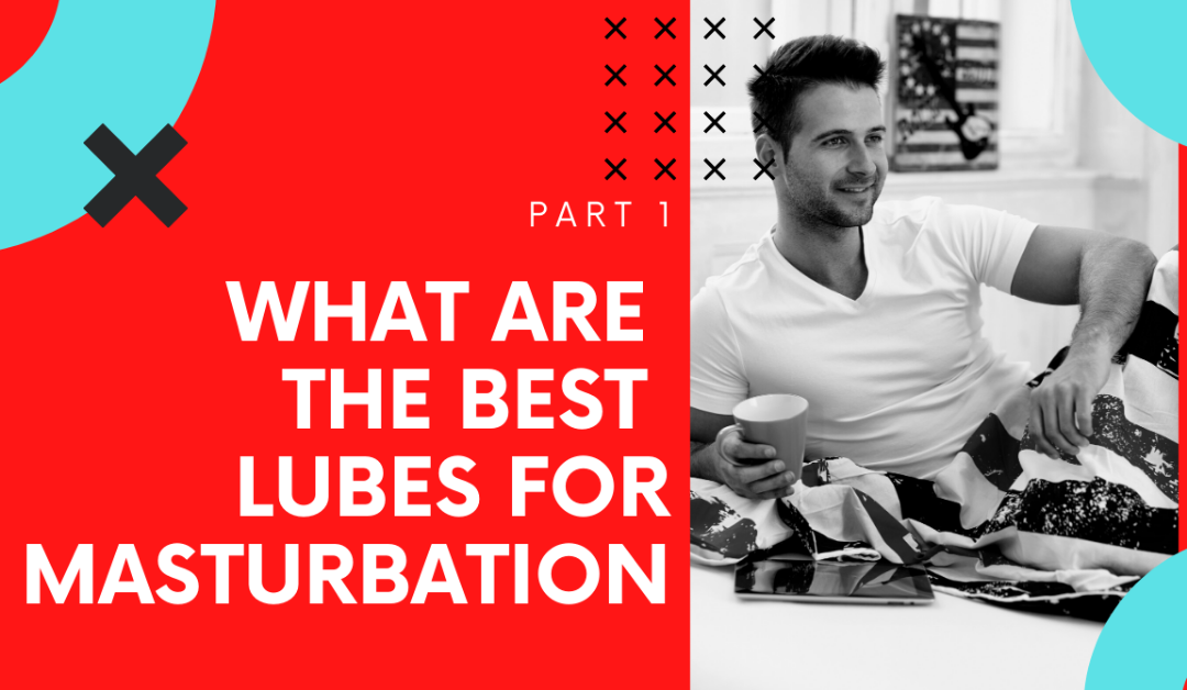 YouTube-What Are The Best Lubes For Masturbation Video Part 1